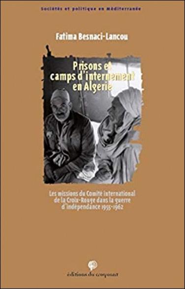 Prisons et camps d'internement en Algérie - Les missions du Comité international de la Croix Rouge dans la guerre d'indépendance 1955-1962