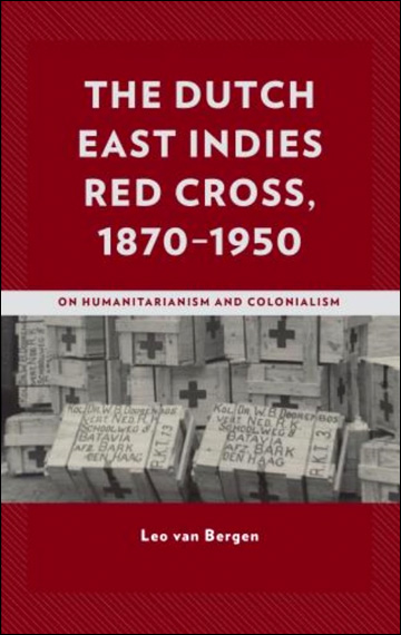 The Dutch East Indies Red Cross, 1870­1950 - On Humanitarianism and Colonialism